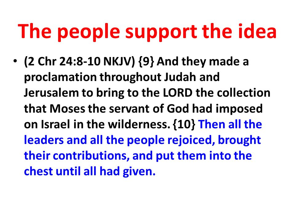 The people support the idea (2 Chr 24:8-10 NKJV) {9} And they made a proclamation throughout Judah and Jerusalem to bring to the LORD the collection that Moses the servant of God had imposed on Israel in the wilderness.