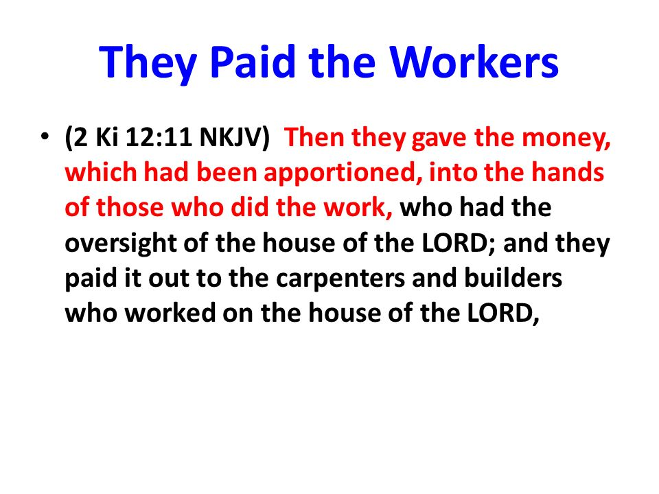 They Paid the Workers (2 Ki 12:11 NKJV) Then they gave the money, which had been apportioned, into the hands of those who did the work, who had the oversight of the house of the LORD; and they paid it out to the carpenters and builders who worked on the house of the LORD,