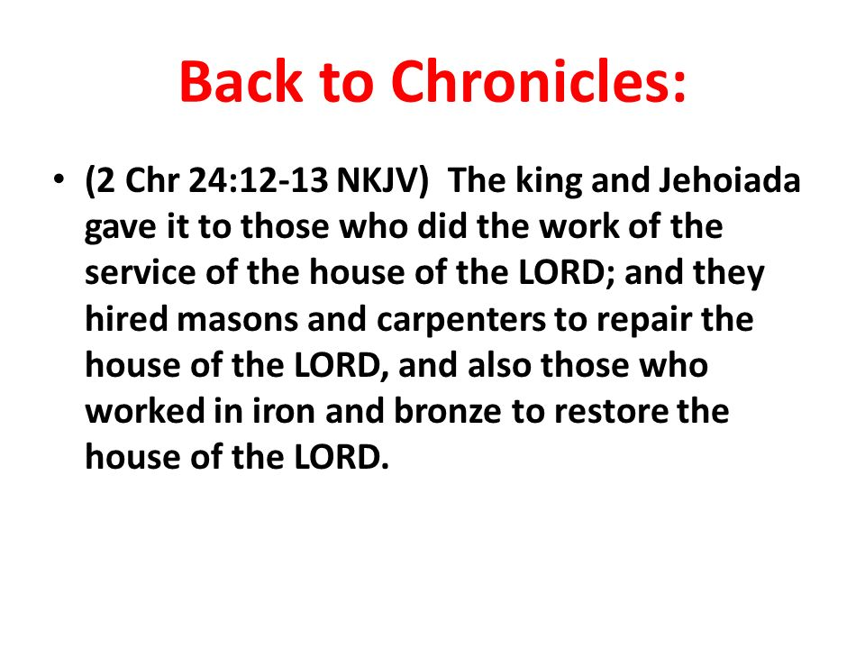 Back to Chronicles: (2 Chr 24:12-13 NKJV) The king and Jehoiada gave it to those who did the work of the service of the house of the LORD; and they hired masons and carpenters to repair the house of the LORD, and also those who worked in iron and bronze to restore the house of the LORD.