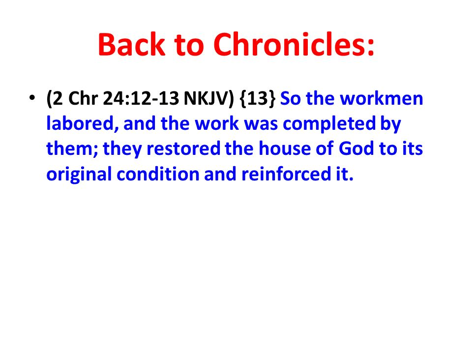 Back to Chronicles: (2 Chr 24:12-13 NKJV) {13} So the workmen labored, and the work was completed by them; they restored the house of God to its original condition and reinforced it.