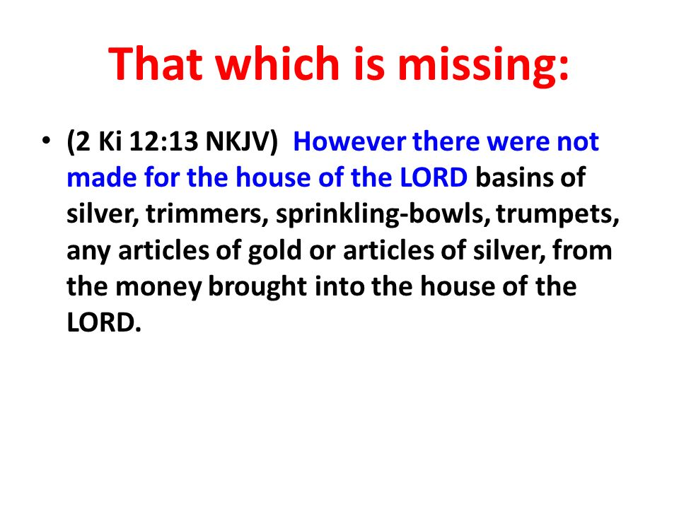 That which is missing: (2 Ki 12:13 NKJV) However there were not made for the house of the LORD basins of silver, trimmers, sprinkling-bowls, trumpets, any articles of gold or articles of silver, from the money brought into the house of the LORD.