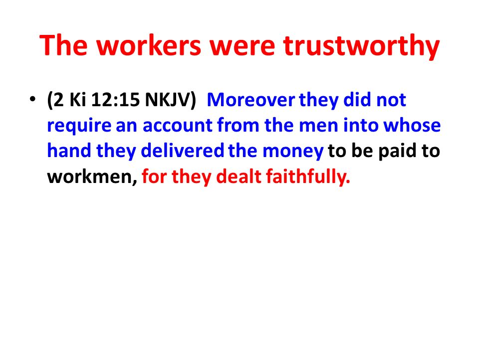 The workers were trustworthy (2 Ki 12:15 NKJV) Moreover they did not require an account from the men into whose hand they delivered the money to be paid to workmen, for they dealt faithfully.