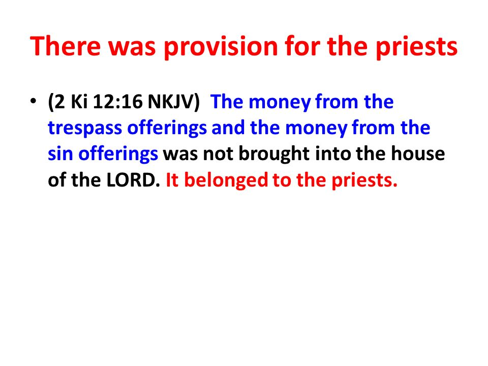 There was provision for the priests (2 Ki 12:16 NKJV) The money from the trespass offerings and the money from the sin offerings was not brought into the house of the LORD.