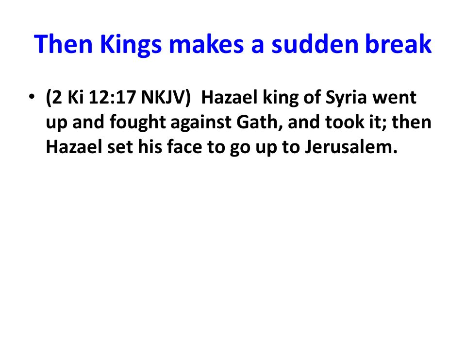 Then Kings makes a sudden break (2 Ki 12:17 NKJV) Hazael king of Syria went up and fought against Gath, and took it; then Hazael set his face to go up to Jerusalem.
