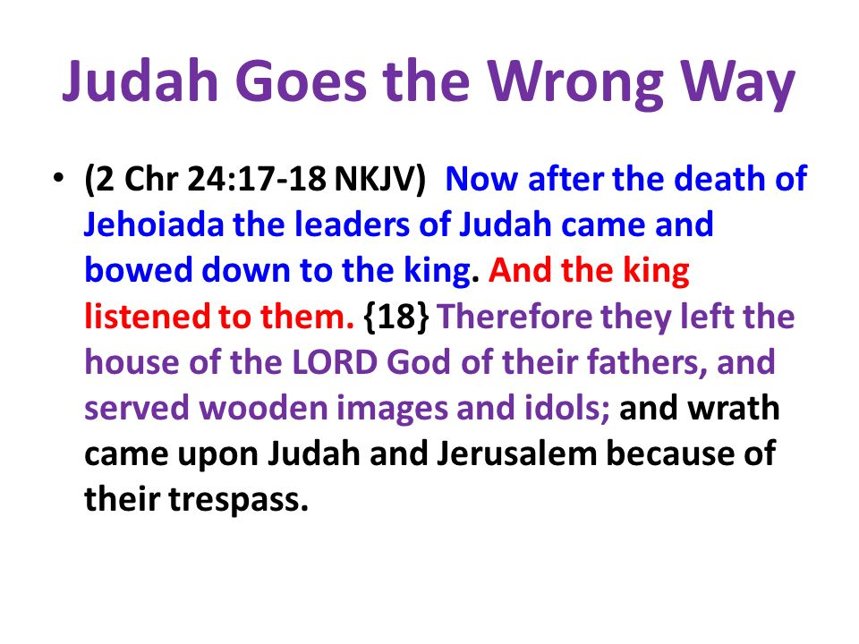 Judah Goes the Wrong Way (2 Chr 24:17-18 NKJV) Now after the death of Jehoiada the leaders of Judah came and bowed down to the king.