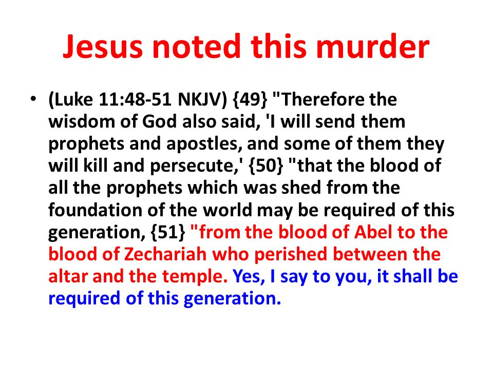 Jesus noted this murder (Luke 11:48-51 NKJV) {49} Therefore the wisdom of God also said, I will send them prophets and apostles, and some of them they will kill and persecute, {50} that the blood of all the prophets which was shed from the foundation of the world may be required of this generation, {51} from the blood of Abel to the blood of Zechariah who perished between the altar and the temple.