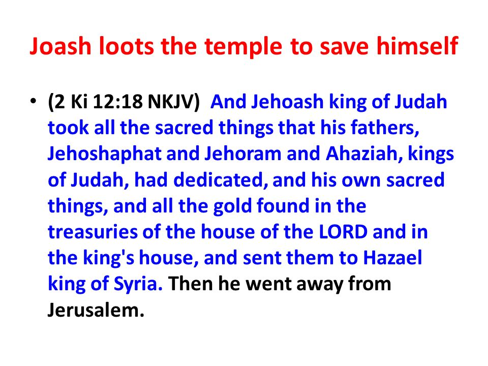 Joash loots the temple to save himself (2 Ki 12:18 NKJV) And Jehoash king of Judah took all the sacred things that his fathers, Jehoshaphat and Jehoram and Ahaziah, kings of Judah, had dedicated, and his own sacred things, and all the gold found in the treasuries of the house of the LORD and in the king s house, and sent them to Hazael king of Syria.