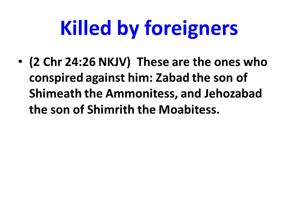 Killed by foreigners (2 Chr 24:26 NKJV) These are the ones who conspired against him: Zabad the son of Shimeath the Ammonitess, and Jehozabad the son of Shimrith the Moabitess.