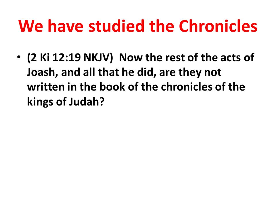We have studied the Chronicles (2 Ki 12:19 NKJV) Now the rest of the acts of Joash, and all that he did, are they not written in the book of the chronicles of the kings of Judah