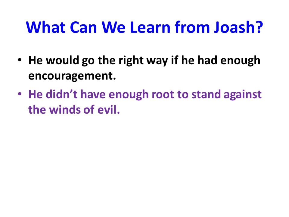 What Can We Learn from Joash. He would go the right way if he had enough encouragement.