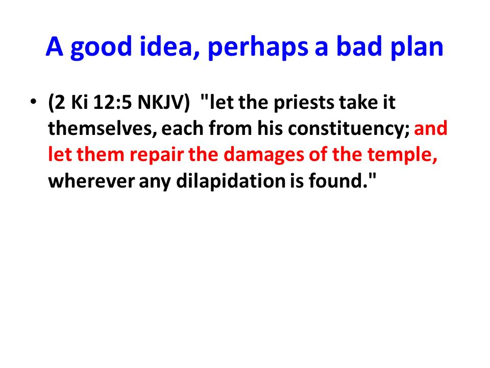 A good idea, perhaps a bad plan (2 Ki 12:5 NKJV) let the priests take it themselves, each from his constituency; and let them repair the damages of the temple, wherever any dilapidation is found.