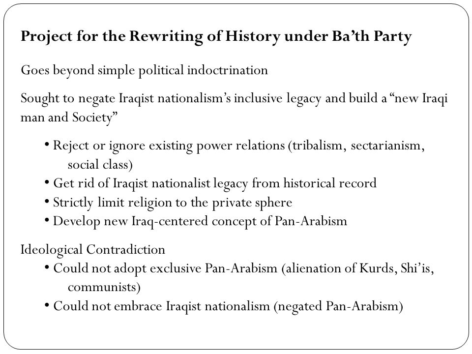 Project for the Rewriting of History under Bath Party Goes beyond simple political indoctrination Sought to negate Iraqist nationalisms inclusive legacy and build a new Iraqi man and Society Reject or ignore existing power relations (tribalism, sectarianism, social class) Get rid of Iraqist nationalist legacy from historical record Strictly limit religion to the private sphere Develop new Iraq-centered concept of Pan-Arabism Ideological Contradiction Could not adopt exclusive Pan-Arabism (alienation of Kurds, Shiis, communists) Could not embrace Iraqist nationalism (negated Pan-Arabism)
