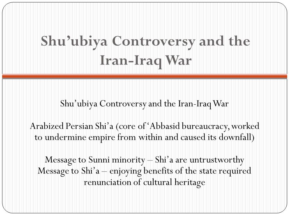 Shuubiya Controversy and the Iran-Iraq War Arabized Persian Shia (core of Abbasid bureaucracy, worked to undermine empire from within and caused its downfall) Message to Sunni minority – Shia are untrustworthy Message to Shia – enjoying benefits of the state required renunciation of cultural heritage