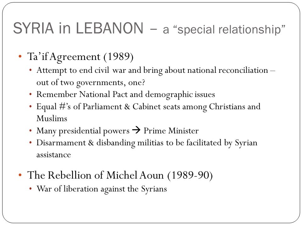 SYRIA in LEBANON – a special relationship Taif Agreement (1989) Attempt to end civil war and bring about national reconciliation – out of two governments, one.