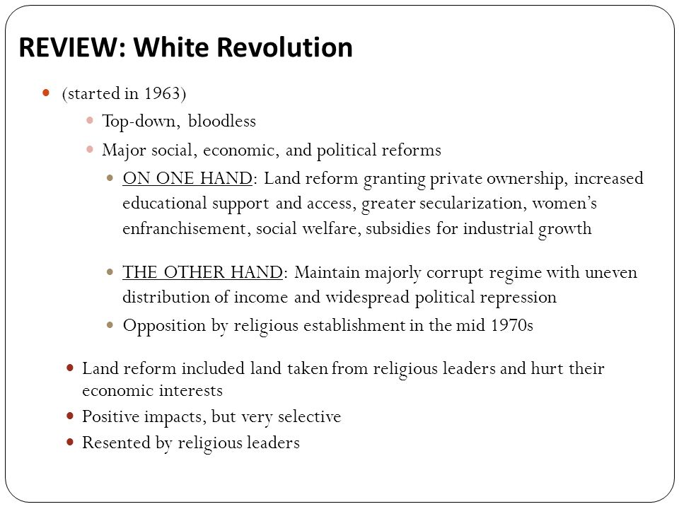 REVIEW: White Revolution (started in 1963) Top-down, bloodless Major social, economic, and political reforms ON ONE HAND: Land reform granting private ownership, increased educational support and access, greater secularization, womens enfranchisement, social welfare, subsidies for industrial growth THE OTHER HAND: Maintain majorly corrupt regime with uneven distribution of income and widespread political repression Opposition by religious establishment in the mid 1970s Land reform included land taken from religious leaders and hurt their economic interests Positive impacts, but very selective Resented by religious leaders