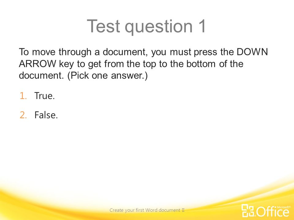 Test question 1 To move through a document, you must press the DOWN ARROW key to get from the top to the bottom of the document.