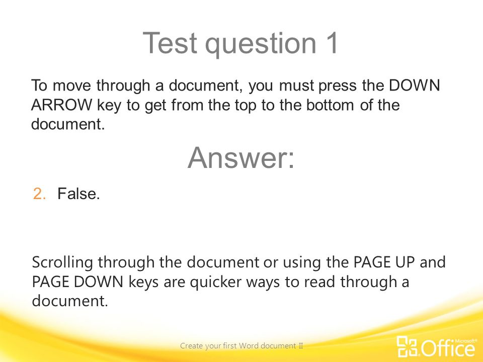 Test question 1 Create your first Word document II Scrolling through the document or using the PAGE UP and PAGE DOWN keys are quicker ways to read through a document.