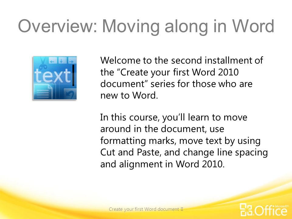 Overview: Moving along in Word Create your first Word document II Welcome to the second installment of the Create your first Word 2010 document series for those who are new to Word.