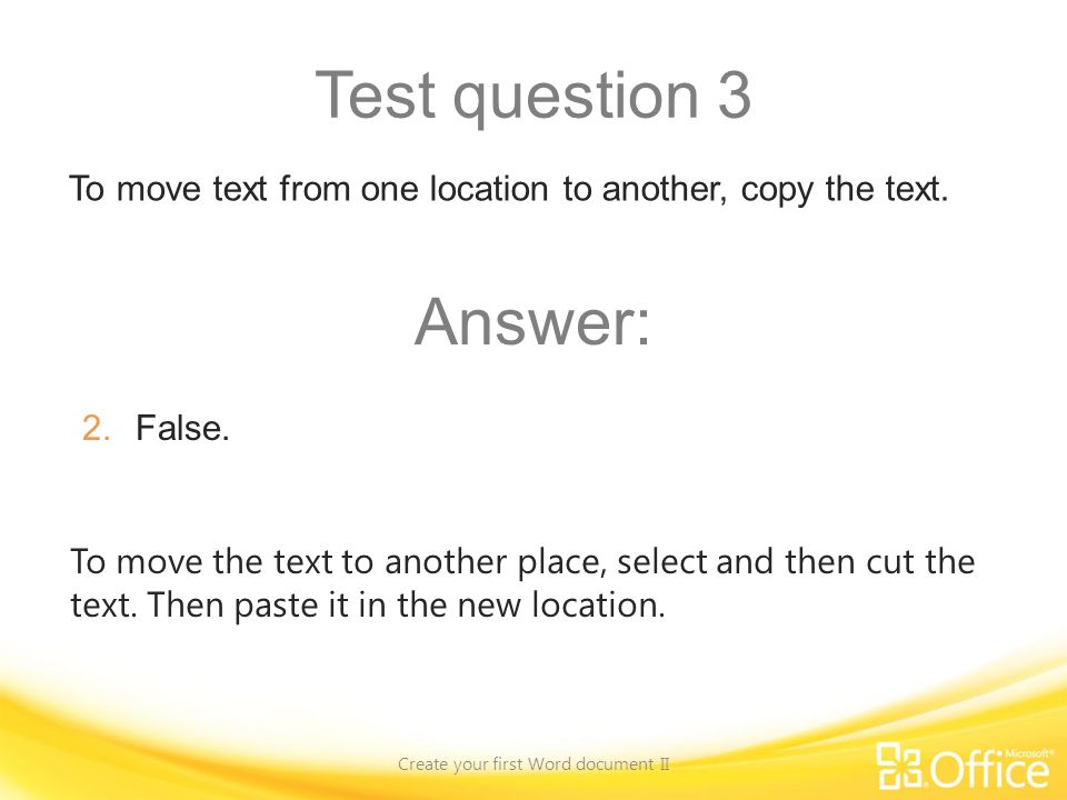 Test question 3 Create your first Word document II To move the text to another place, select and then cut the text.