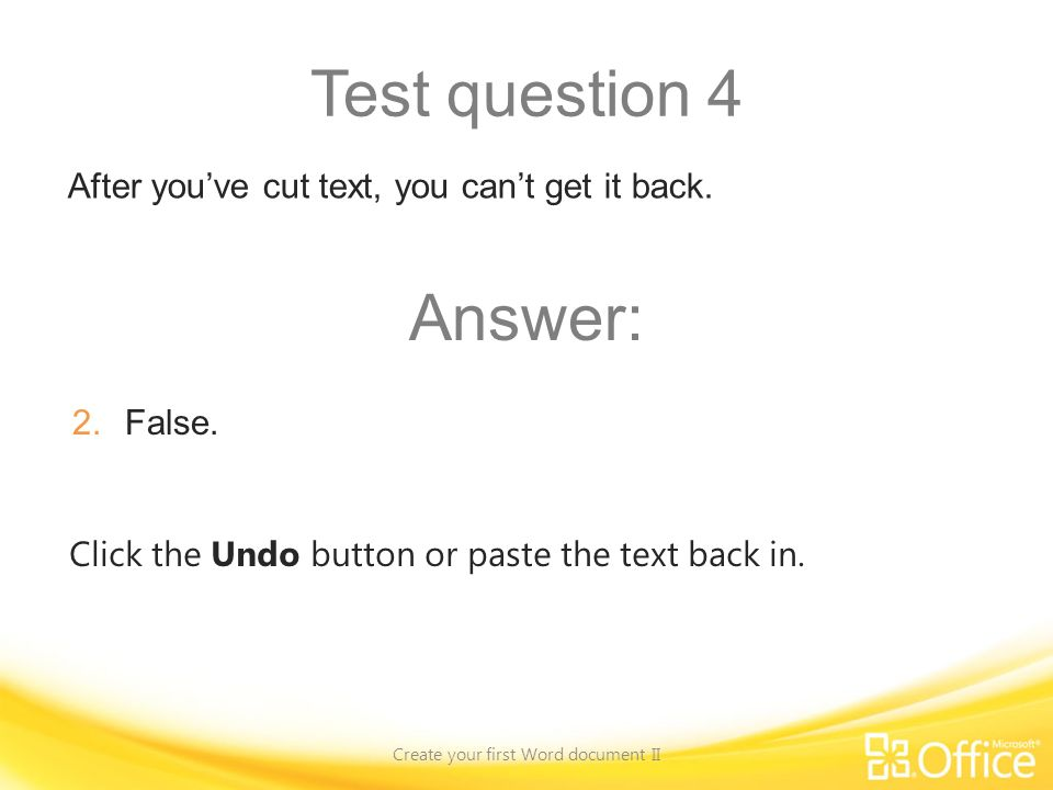 Test question 4 Create your first Word document II Click the Undo button or paste the text back in.