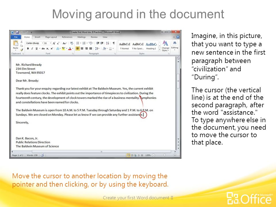 Moving around in the document Create your first Word document II Move the cursor to another location by moving the pointer and then clicking, or by using the keyboard.