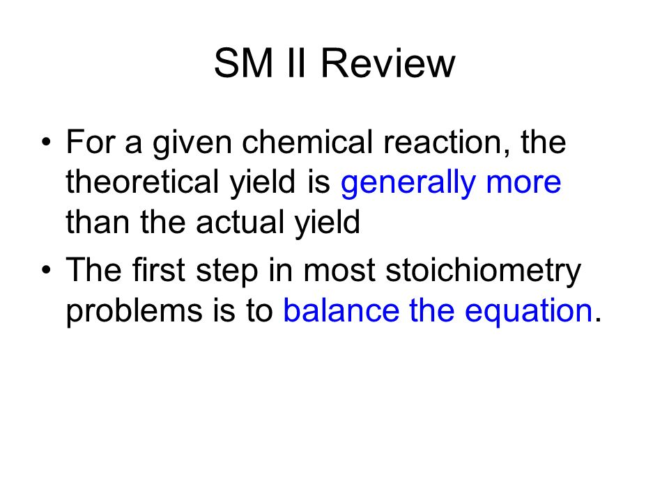 SM II Review For a given chemical reaction, the theoretical yield is generally more than the actual yield The first step in most stoichiometry problems is to balance the equation.