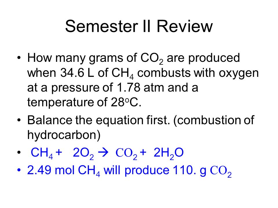 Semester II Review How many grams of CO 2 are produced when 34.6 L of CH 4 combusts with oxygen at a pressure of 1.78 atm and a temperature of 28 o C.