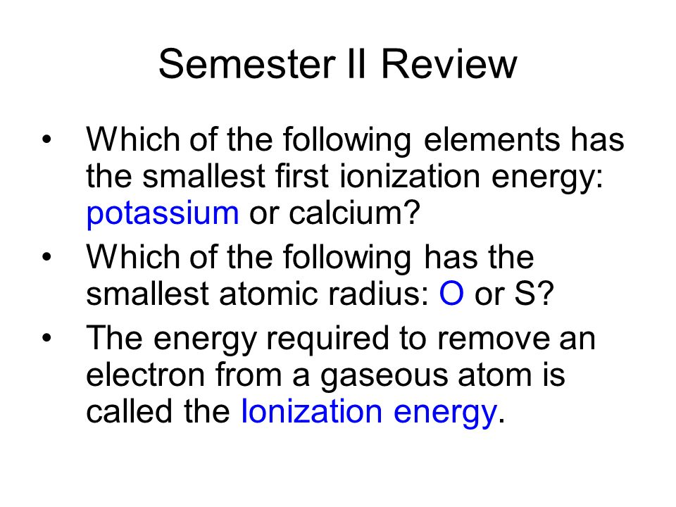 Which of the following elements has the smallest first ionization energy: potassium or calcium.