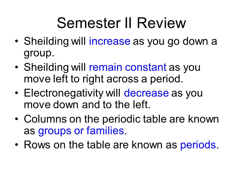 Semester II Review Sheilding will increase as you go down a group.