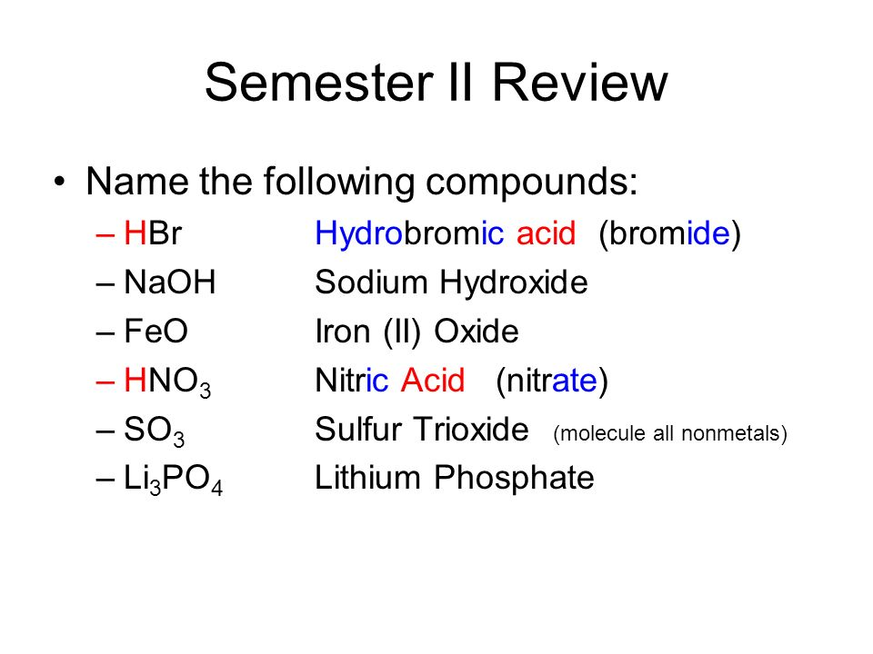 Semester II Review Name the following compounds: –HBrHydrobromic acid (bromide) –NaOHSodium Hydroxide –FeOIron (II) Oxide –HNO 3 Nitric Acid (nitrate) –SO 3 Sulfur Trioxide (molecule all nonmetals) –Li 3 PO 4 Lithium Phosphate