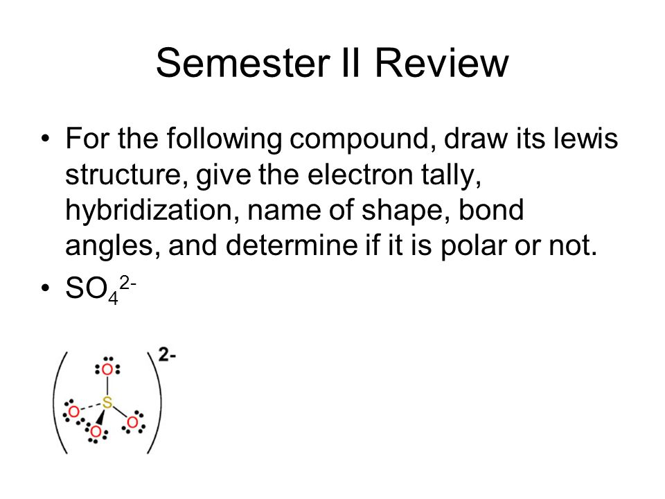 Semester II Review For the following compound, draw its lewis structure, give the electron tally, hybridization, name of shape, bond angles, and determine if it is polar or not.
