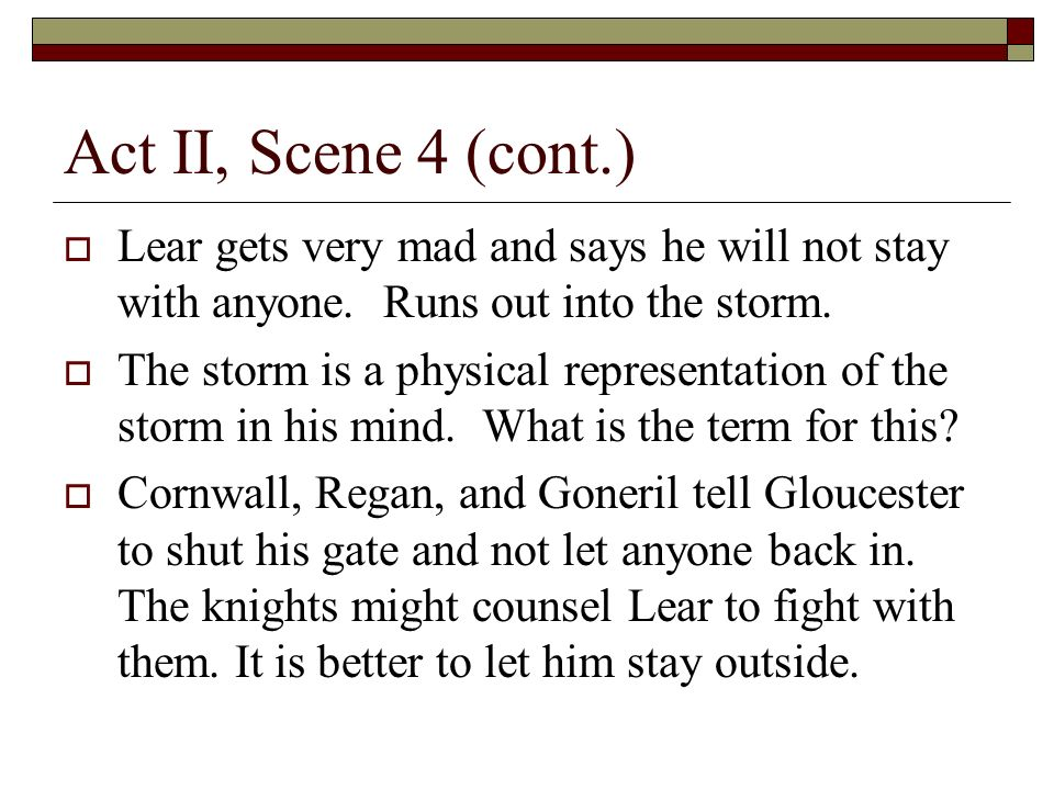 Act II, Scene 4 (cont.) Lear gets very mad and says he will not stay with anyone.