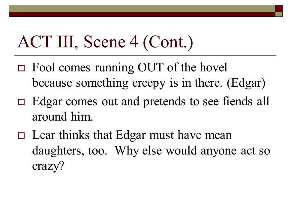 ACT III, Scene 4 (Cont.) Fool comes running OUT of the hovel because something creepy is in there.