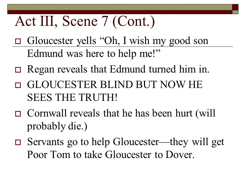 Act III, Scene 7 (Cont.) Gloucester yells Oh, I wish my good son Edmund was here to help me.