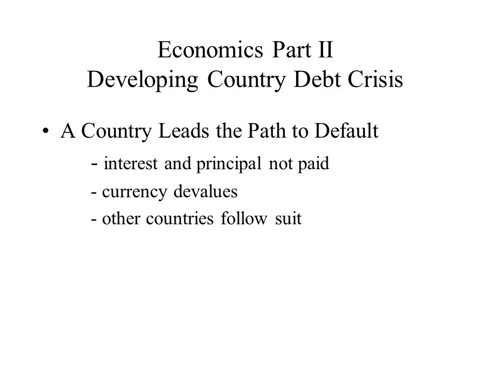 Economics Part II Developing Country Debt Crisis A Country Leads the Path to Default - interest and principal not paid - currency devalues - other countries follow suit