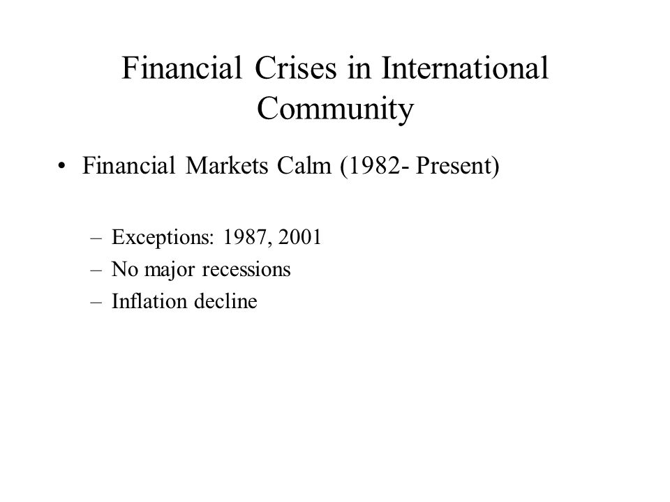 Financial Crises in International Community Financial Markets Calm (1982- Present) –Exceptions: 1987, 2001 –No major recessions –Inflation decline