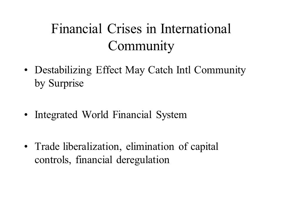Financial Crises in International Community Destabilizing Effect May Catch Intl Community by Surprise Integrated World Financial System Trade liberalization, elimination of capital controls, financial deregulation