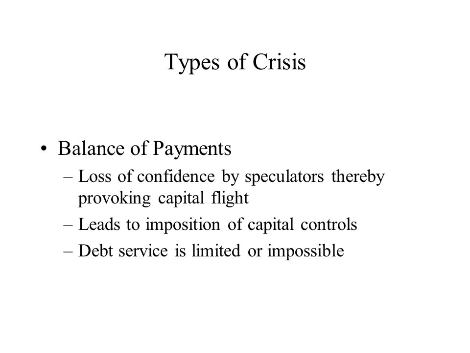 Types of Crisis Balance of Payments –Loss of confidence by speculators thereby provoking capital flight –Leads to imposition of capital controls –Debt service is limited or impossible