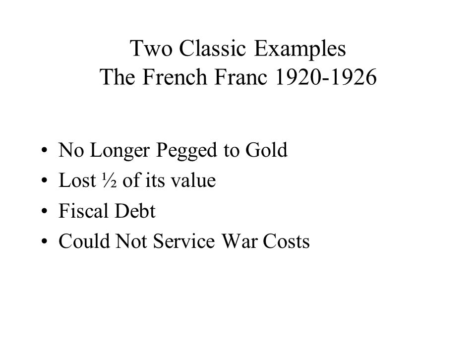 Two Classic Examples The French Franc No Longer Pegged to Gold Lost ½ of its value Fiscal Debt Could Not Service War Costs