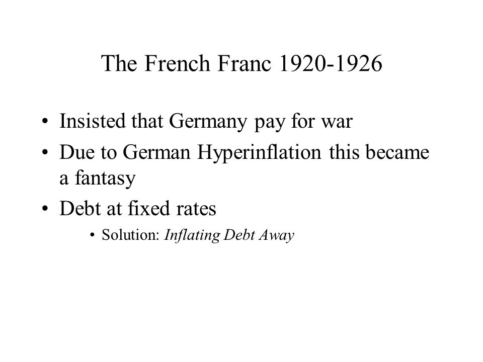 The French Franc Insisted that Germany pay for war Due to German Hyperinflation this became a fantasy Debt at fixed rates Solution: Inflating Debt Away