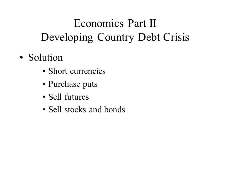 Economics Part II Developing Country Debt Crisis Solution Short currencies Purchase puts Sell futures Sell stocks and bonds
