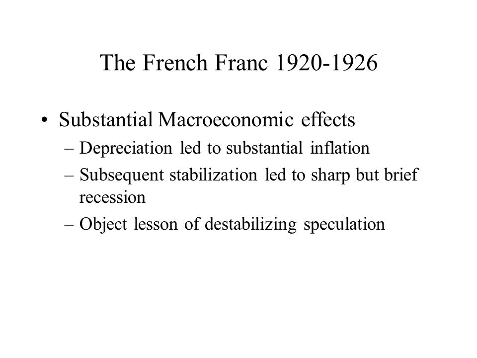 The French Franc Substantial Macroeconomic effects –Depreciation led to substantial inflation –Subsequent stabilization led to sharp but brief recession –Object lesson of destabilizing speculation