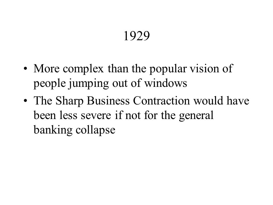 1929 More complex than the popular vision of people jumping out of windows The Sharp Business Contraction would have been less severe if not for the general banking collapse