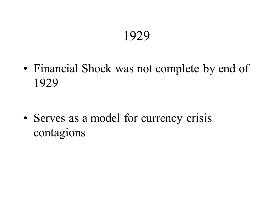 1929 Financial Shock was not complete by end of 1929 Serves as a model for currency crisis contagions
