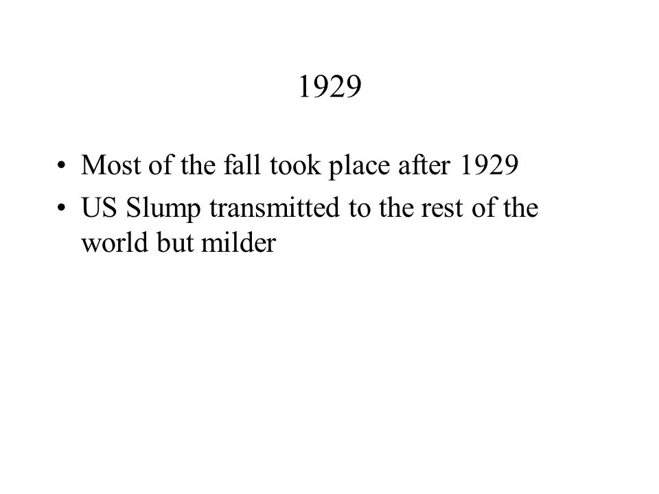 1929 Most of the fall took place after 1929 US Slump transmitted to the rest of the world but milder