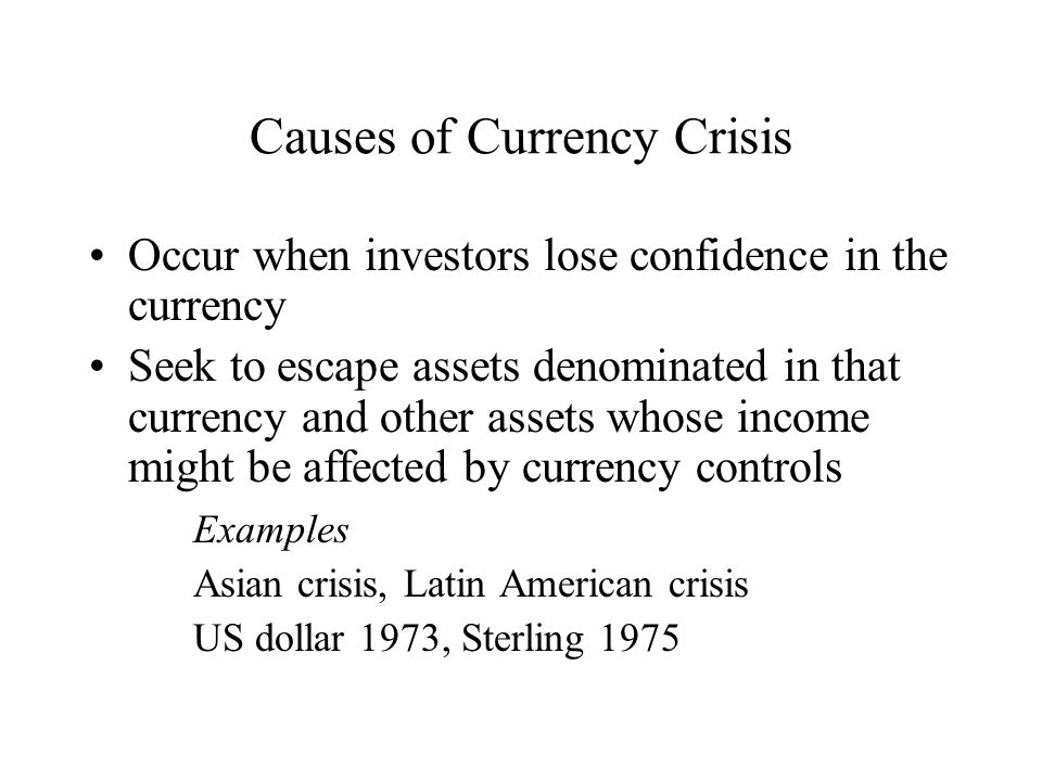 Causes of Currency Crisis Occur when investors lose confidence in the currency Seek to escape assets denominated in that currency and other assets whose income might be affected by currency controls Examples Asian crisis, Latin American crisis US dollar 1973, Sterling 1975