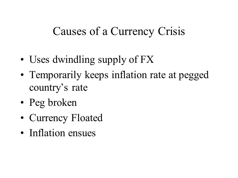 Causes of a Currency Crisis Uses dwindling supply of FX Temporarily keeps inflation rate at pegged countrys rate Peg broken Currency Floated Inflation ensues