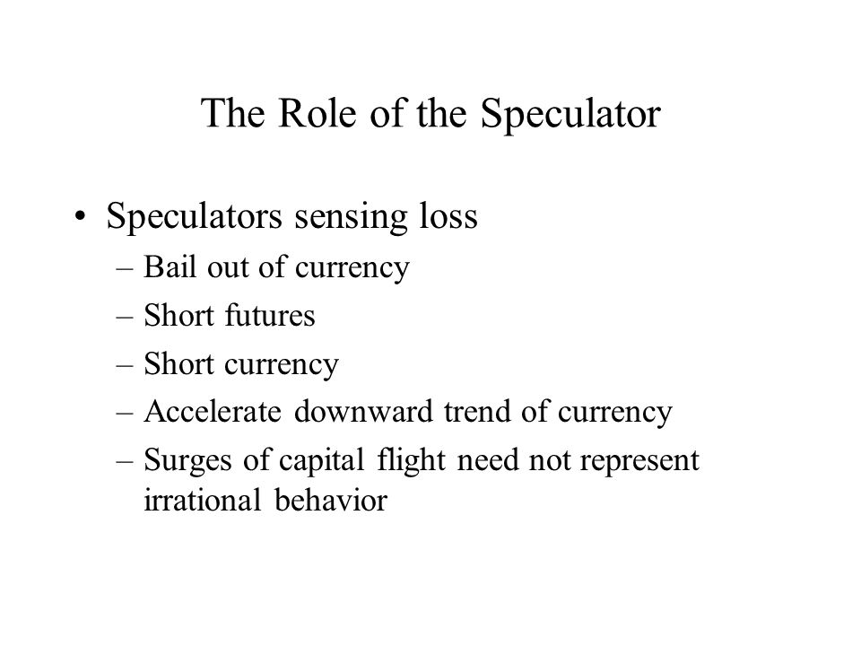 The Role of the Speculator Speculators sensing loss –Bail out of currency –Short futures –Short currency –Accelerate downward trend of currency –Surges of capital flight need not represent irrational behavior