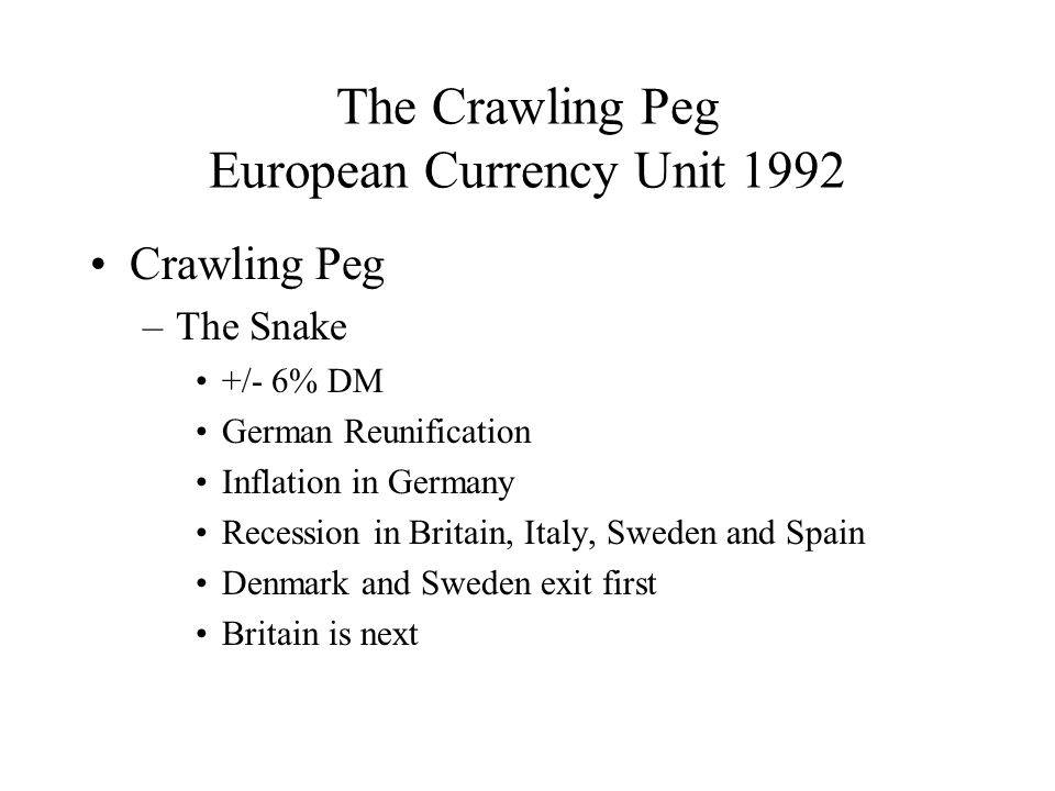 The Crawling Peg European Currency Unit 1992 Crawling Peg –The Snake +/- 6% DM German Reunification Inflation in Germany Recession in Britain, Italy, Sweden and Spain Denmark and Sweden exit first Britain is next