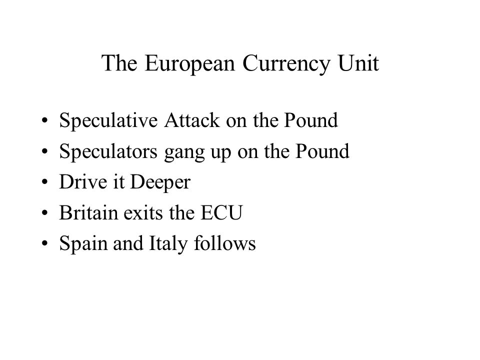 The European Currency Unit Speculative Attack on the Pound Speculators gang up on the Pound Drive it Deeper Britain exits the ECU Spain and Italy follows